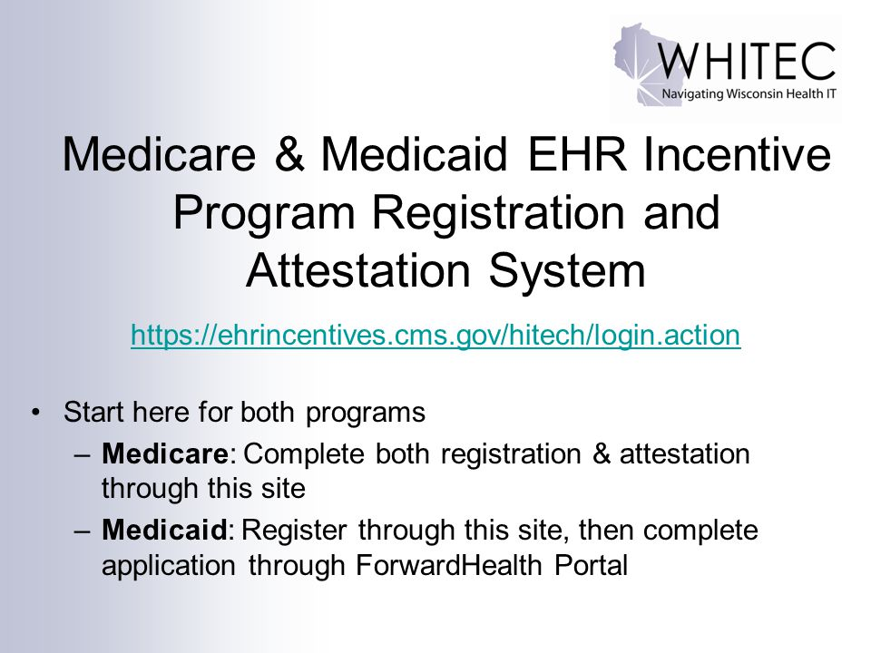 Medicare & Medicaid EHR Incentive Program Registration and Attestation System https://ehrincentives.cms.gov/hitech/login.action Start here for both programs –Medicare: Complete both registration & attestation through this site –Medicaid: Register through this site, then complete application through ForwardHealth Portal