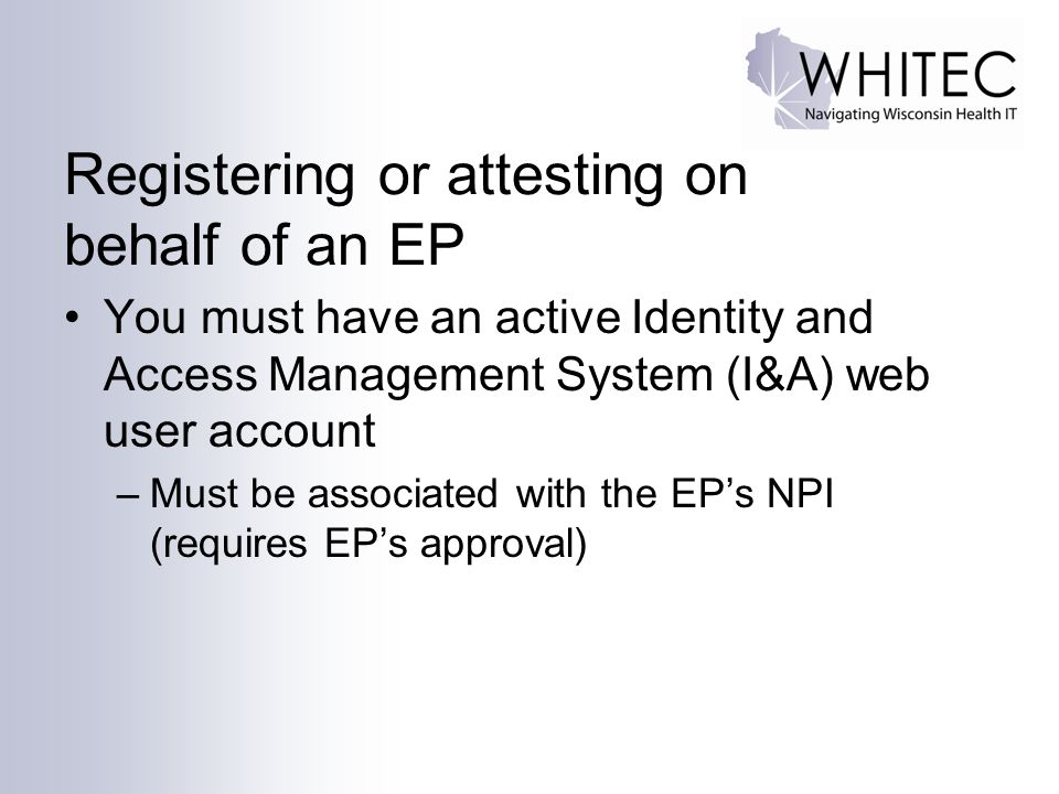 Registering or attesting on behalf of an EP You must have an active Identity and Access Management System (I&A) web user account –Must be associated with the EP's NPI (requires EP's approval)