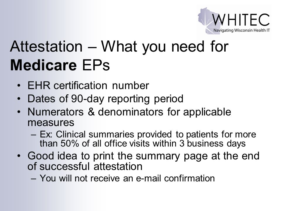 Attestation – What you need for Medicare EPs EHR certification number Dates of 90-day reporting period Numerators & denominators for applicable measur