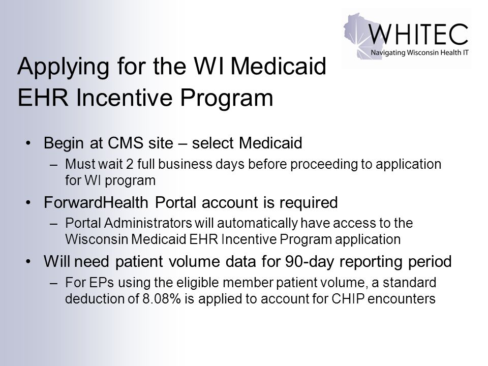 Applying for the WI Medicaid EHR Incentive Program Begin at CMS site – select Medicaid –Must wait 2 full business days before proceeding to application for WI program ForwardHealth Portal account is required –Portal Administrators will automatically have access to the Wisconsin Medicaid EHR Incentive Program application Will need patient volume data for 90-day reporting period –For EPs using the eligible member patient volume, a standard deduction of 8.08% is applied to account for CHIP encounters