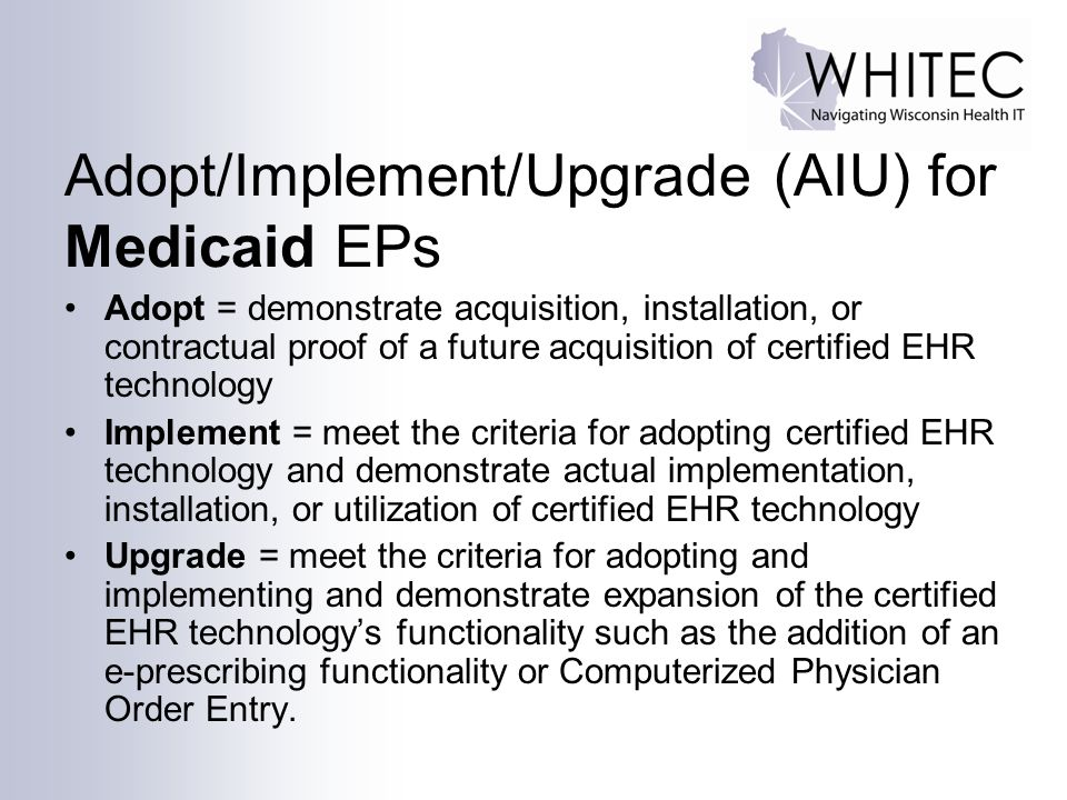 Adopt/Implement/Upgrade (AIU) for Medicaid EPs Adopt = demonstrate acquisition, installation, or contractual proof of a future acquisition of certifie