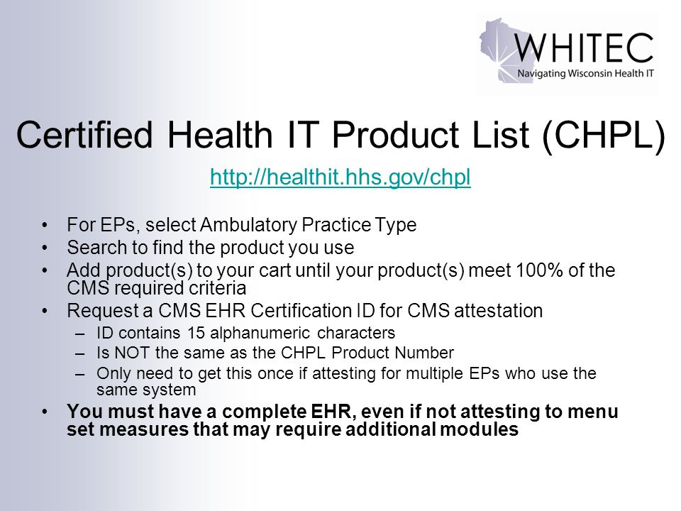 Certified Health IT Product List (CHPL) http://healthit.hhs.gov/chpl For EPs, select Ambulatory Practice Type Search to find the product you use Add p