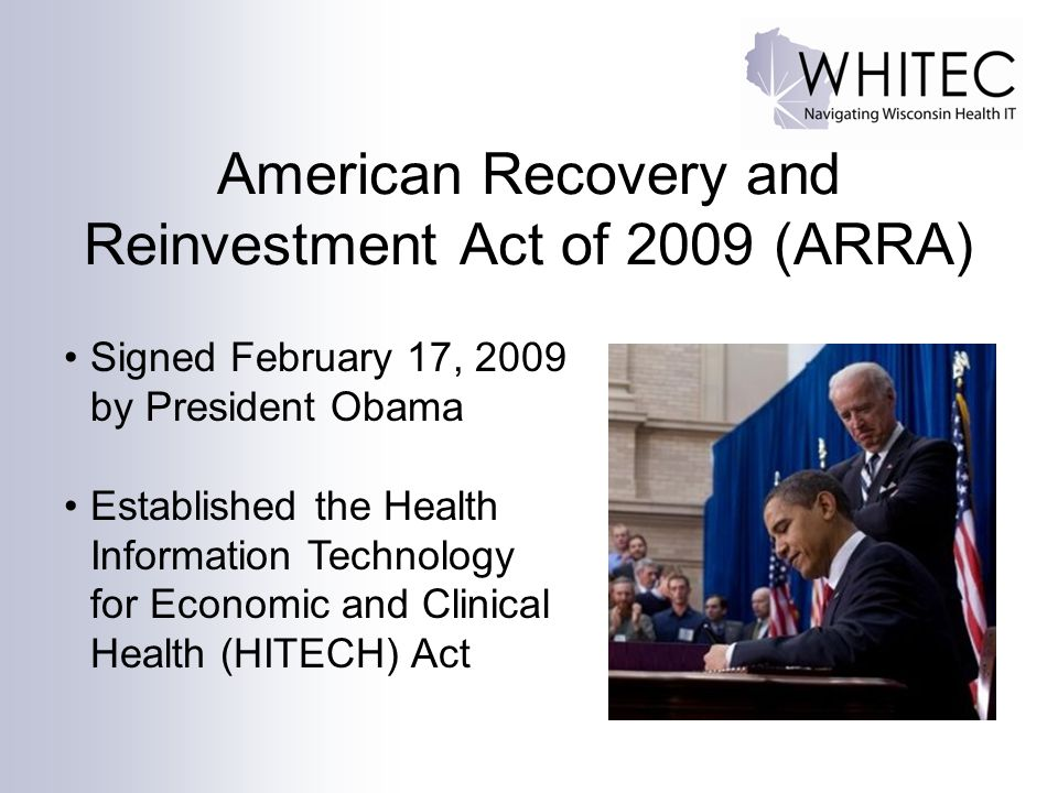 American Recovery and Reinvestment Act of 2009 (ARRA) Signed February 17, 2009 by President Obama Established the Health Information Technology for Ec