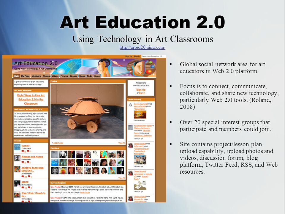  recognizing that participatory media tools provide a direct link to non-school culture, art teachers can (and should) incorporate these technologies to their pedagogy and curricula in order to increase the relevance of the learning experiences offered to their students. (Roland, March 2009, p.1)  Art Education 2.0 is a network that I would use in multiple levels.