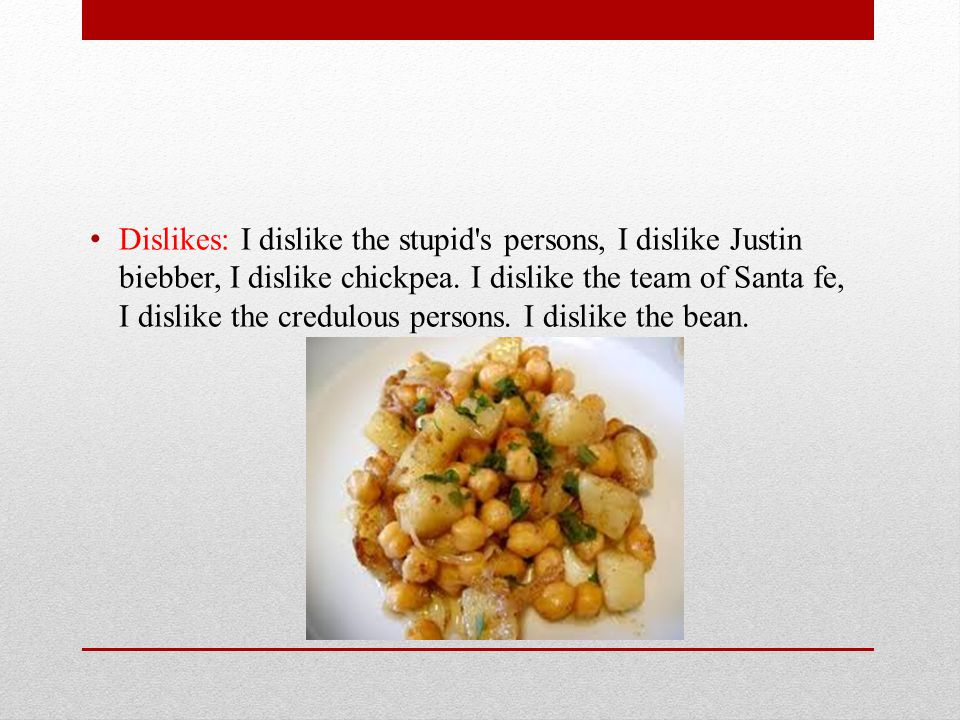 Dislikes: I dislike the stupid s persons, I dislike Justin biebber, I dislike chickpea.