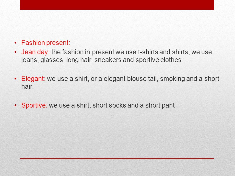 Fashion present: Jean day: the fashion in present we use t-shirts and shirts, we use jeans, glasses, long hair, sneakers and sportive clothes Elegant: we use a shirt, or a elegant blouse tail, smoking and a short hair.