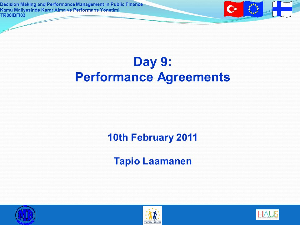 Decision Making and Performance Management in Public Finance Kamu Maliyesinde Karar Alma ve Performans Yönetimi TR08IBFI03 Day 9: Performance Agreements 10th February 2011 Tapio Laamanen
