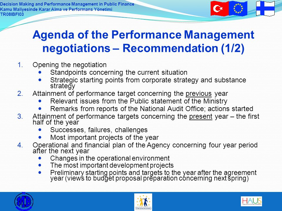 Decision Making and Performance Management in Public Finance Kamu Maliyesinde Karar Alma ve Performans Yönetimi TR08IBFI03 Agenda of the Performance Management negotiations – Recommendation (1/2) 1.Opening the negotiation Standpoints concerning the current situation Strategic starting points from corporate strategy and substance strategy 2.Attainment of performance target concerning the previous year Relevant issues from the Public statement of the Ministry Remarks from reports of the National Audit Office; actions started 3.Attainment of performance targets concerning the present year – the first half of the year Successes, failures, challenges Most important projects of the year 4.Operational and financial plan of the Agency concerning four year period after the next year Changes in the operational environment The most important development projects Preliminary starting points and targets to the year after the agreement year (views to budget proposal preparation concerning next spring)