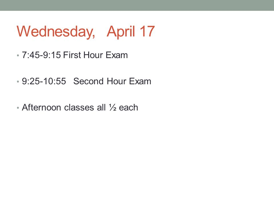 Wednesday, April 17 7:45-9:15 First Hour Exam 9:25-10:55 Second Hour Exam Afternoon classes all ½ each