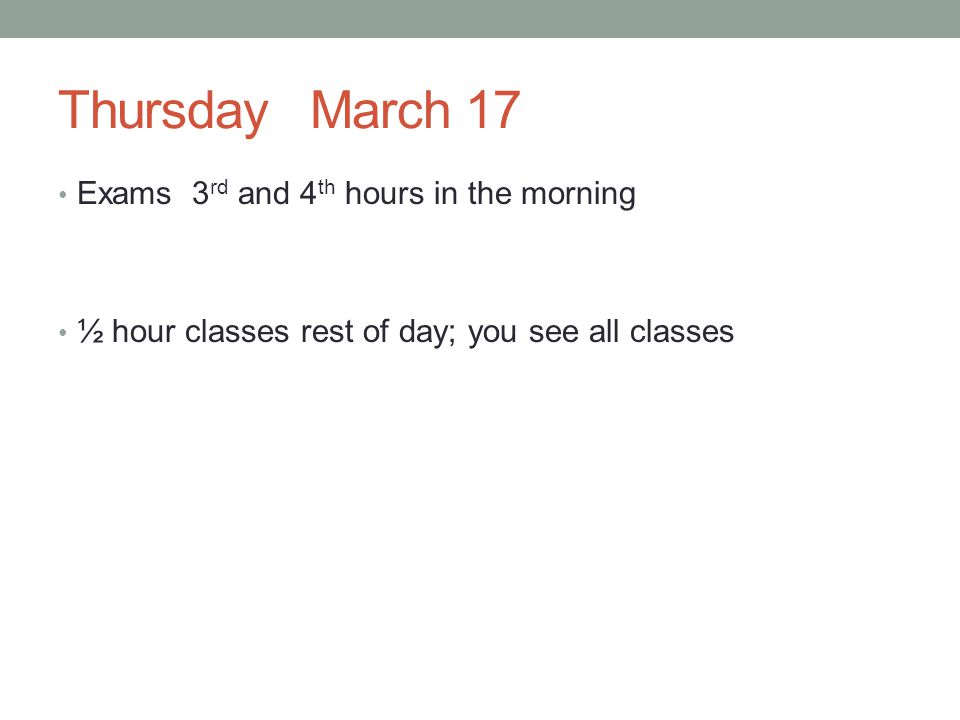 Thursday March 17 Exams 3 rd and 4 th hours in the morning ½ hour classes rest of day; you see all classes