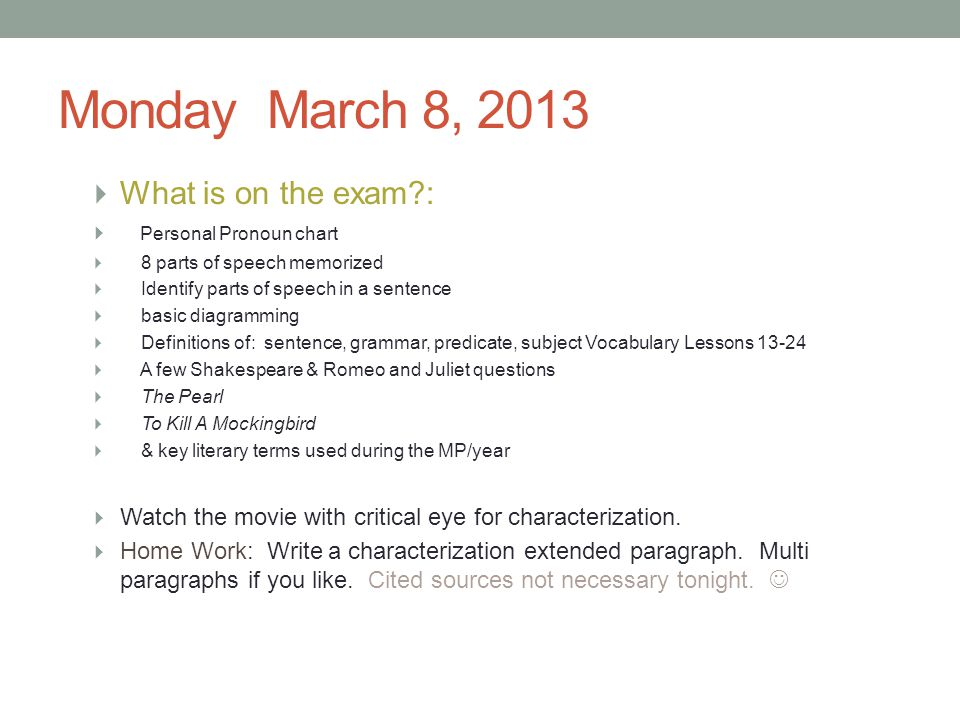 Monday March 8, 2013  What is on the exam?:  Personal Pronoun chart  8 parts of speech memorized  Identify parts of speech in a sentence  basic d