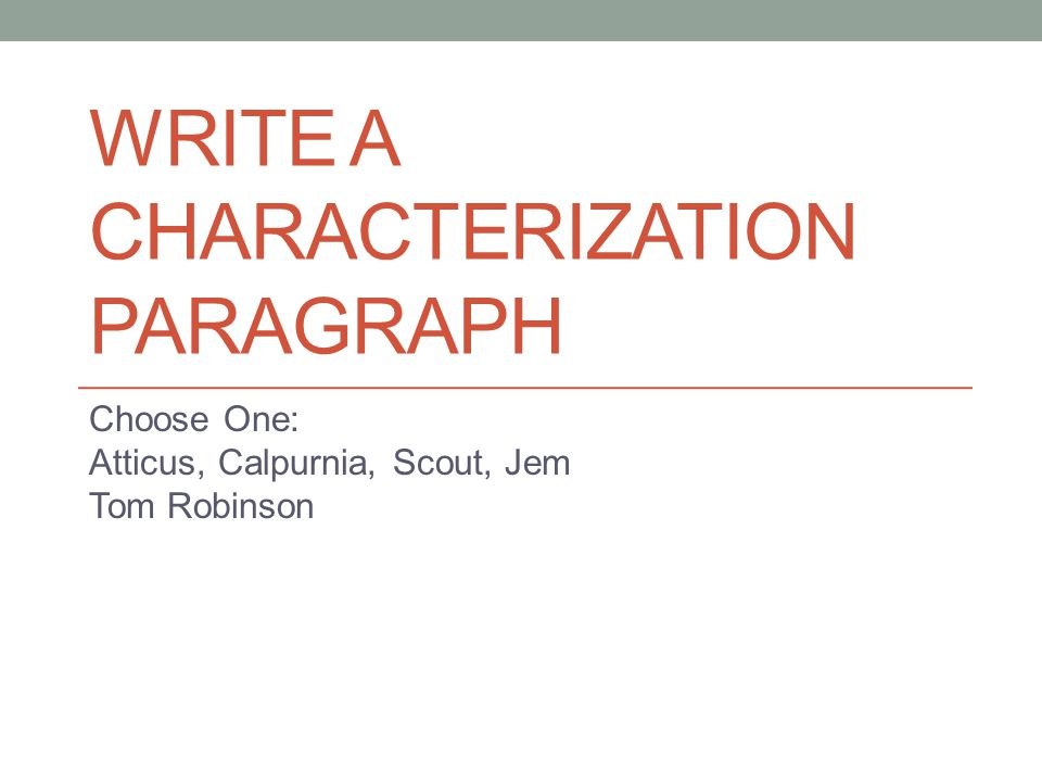 WRITE A CHARACTERIZATION PARAGRAPH Choose One: Atticus, Calpurnia, Scout, Jem Tom Robinson