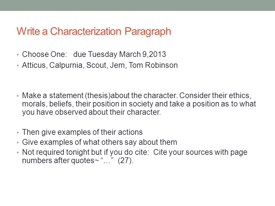 Write a Characterization Paragraph Choose One: due Tuesday March 9,2013 Atticus, Calpurnia, Scout, Jem, Tom Robinson Make a statement (thesis)about th