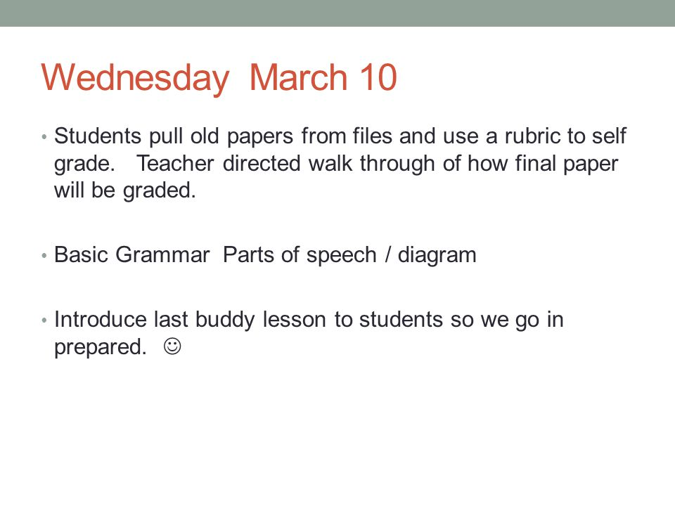 Wednesday March 10 Students pull old papers from files and use a rubric to self grade. Teacher directed walk through of how final paper will be graded