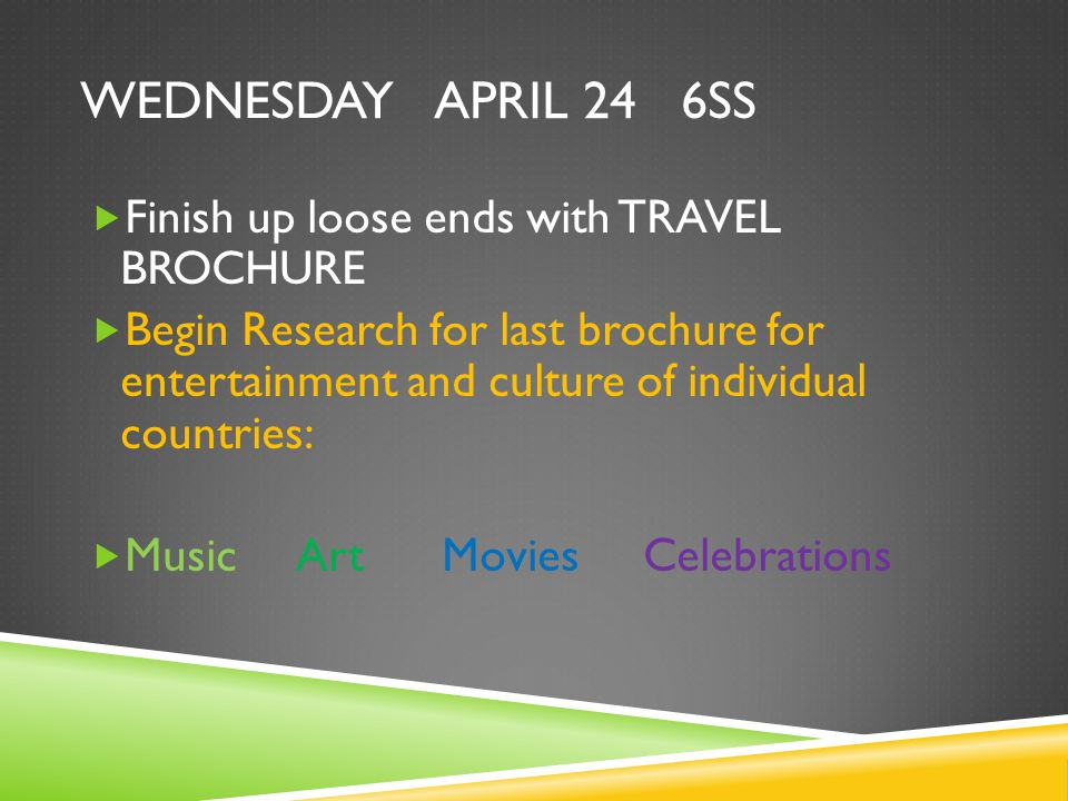 WEDNESDAY APRIL 24 6SS  Finish up loose ends with TRAVEL BROCHURE  Begin Research for last brochure for entertainment and culture of individual countries:  Music Art Movies Celebrations