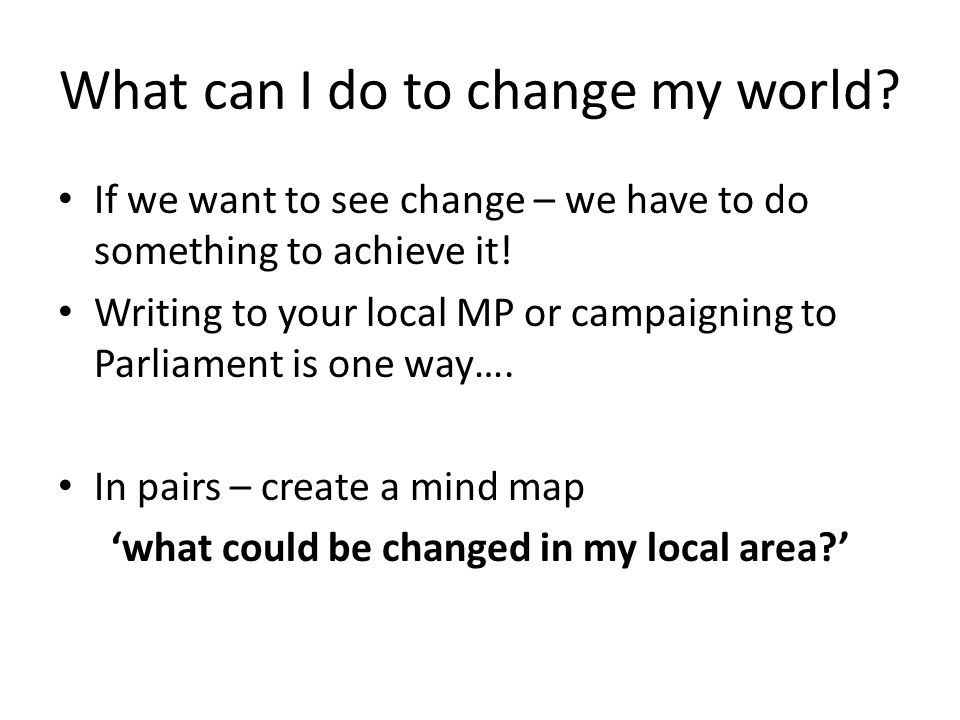 What can I do to change my world? If we want to see change – we have to do something to achieve it! Writing to your local MP or campaigning to Parliam
