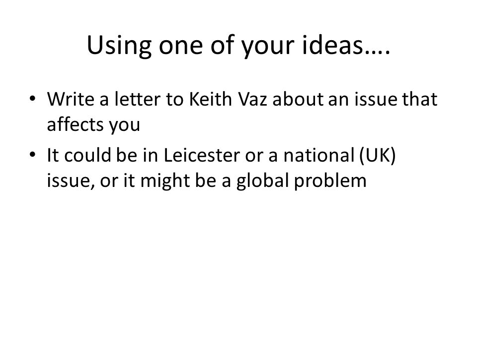Using one of your ideas…. Write a letter to Keith Vaz about an issue that affects you It could be in Leicester or a national (UK) issue, or it might b