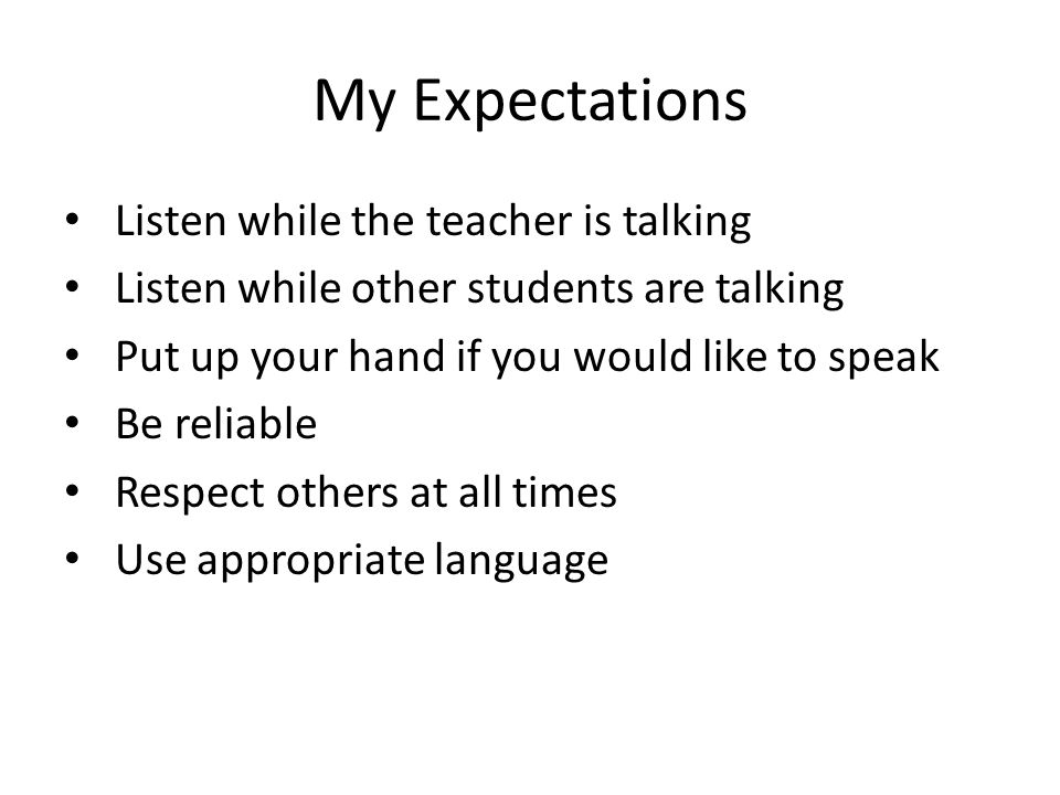 My Expectations Listen while the teacher is talking Listen while other students are talking Put up your hand if you would like to speak Be reliable Respect others at all times Use appropriate language