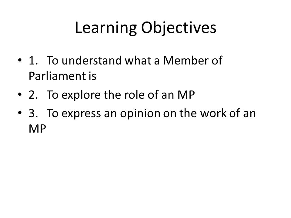 Learning Objectives 1.To understand what a Member of Parliament is 2.To explore the role of an MP 3.To express an opinion on the work of an MP