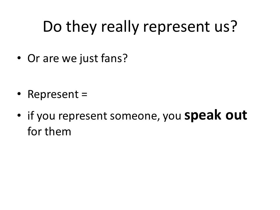 Do they really represent us? Or are we just fans? Represent = if you represent someone, you speak out for them