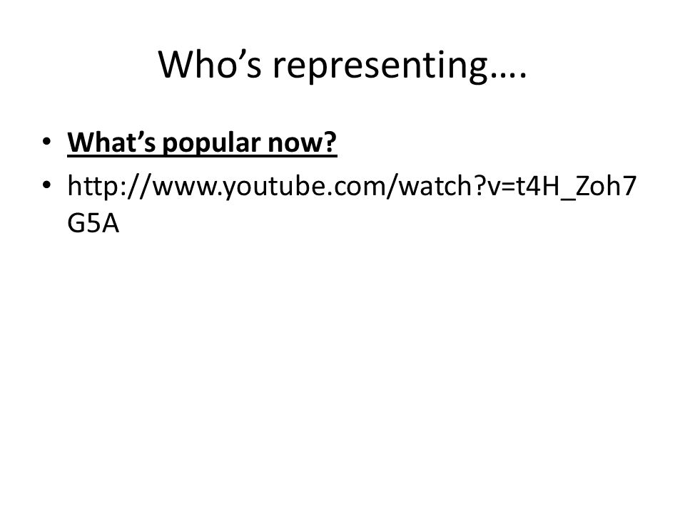 Who's representing…. What's popular now http://www.youtube.com/watch v=t4H_Zoh7 G5A
