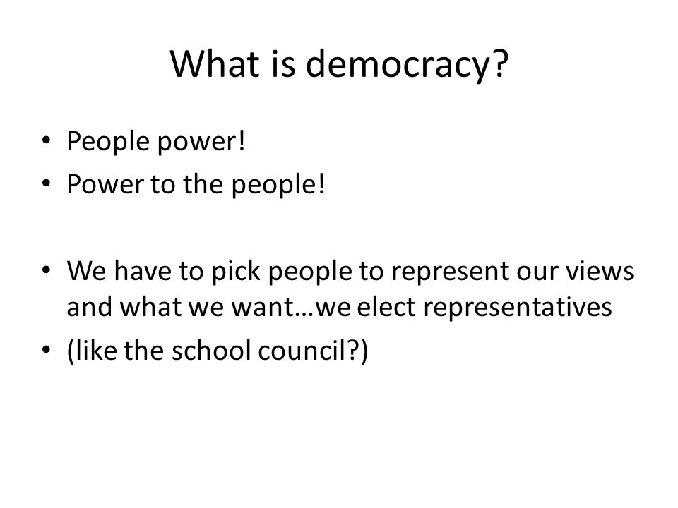 What is democracy? People power! Power to the people! We have to pick people to represent our views and what we want…we elect representatives (like th