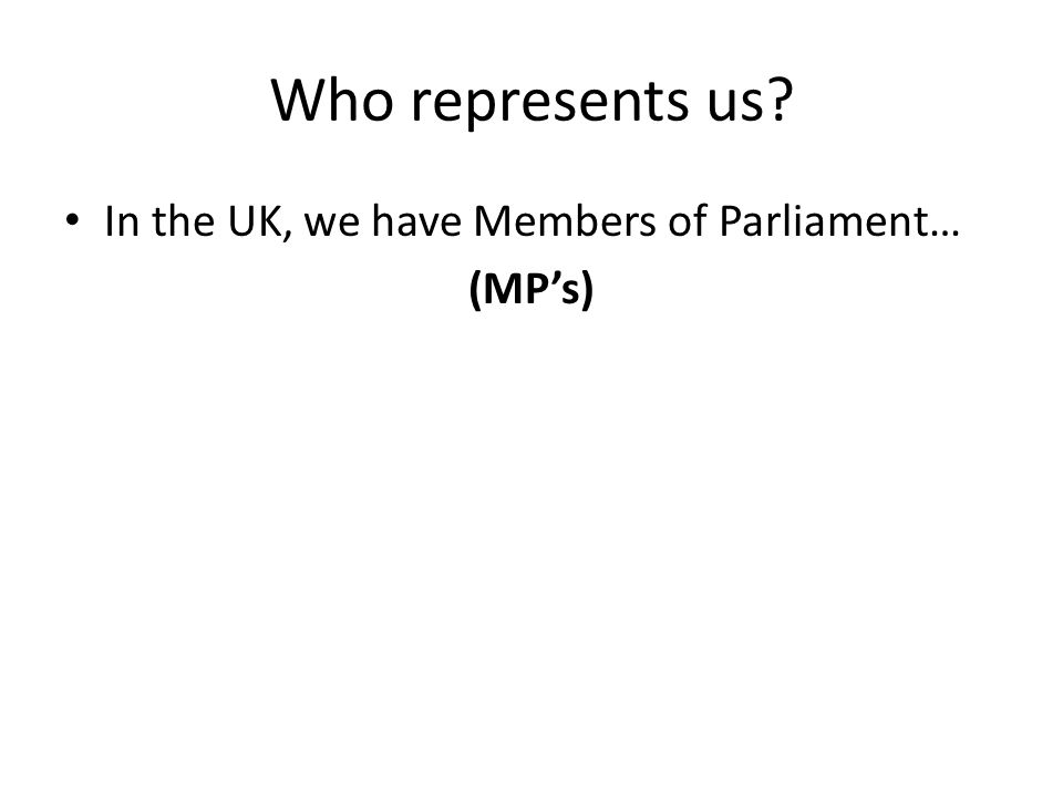 Who represents us? In the UK, we have Members of Parliament… (MP's)