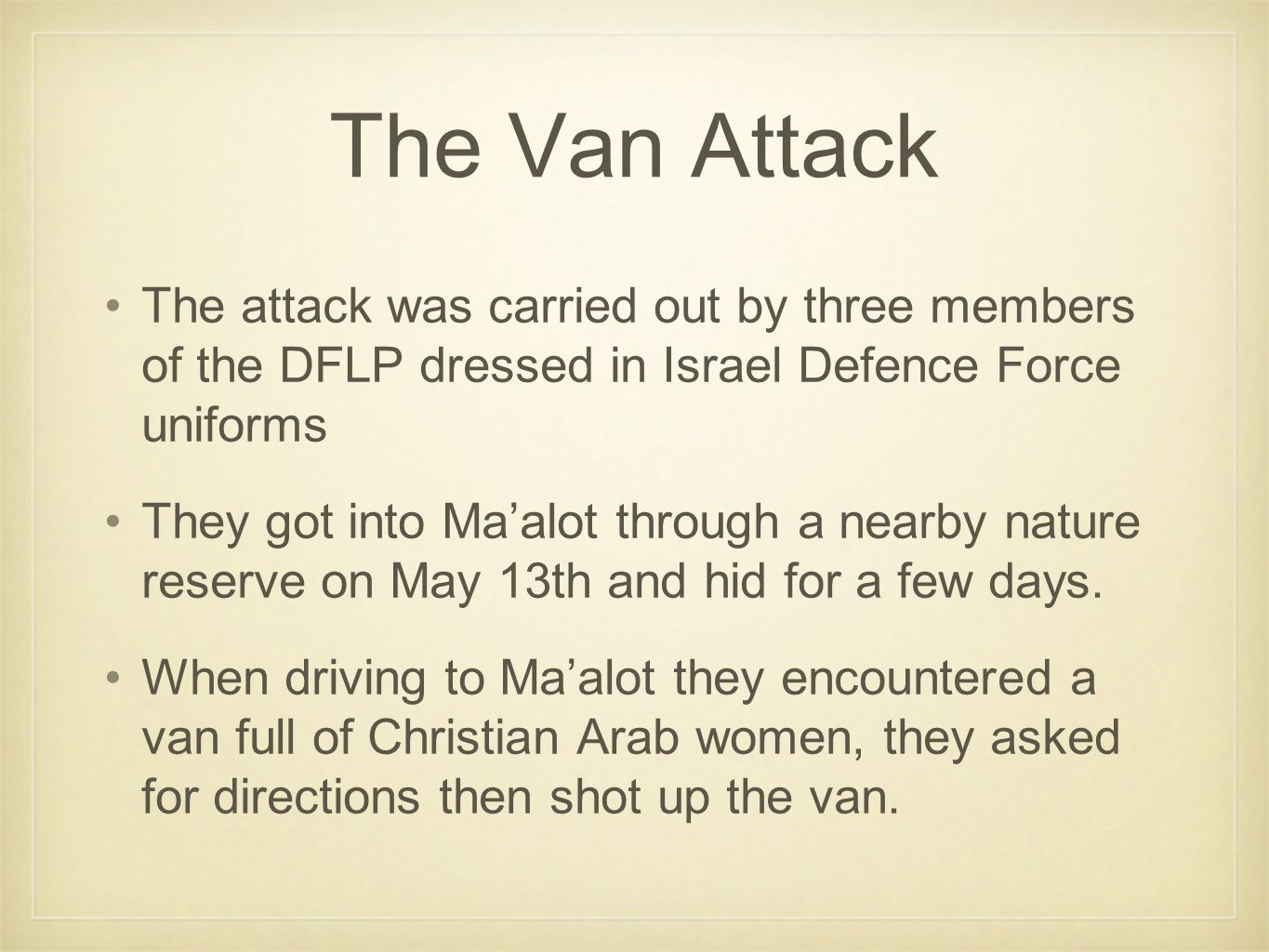 The Van Attack The attack was carried out by three members of the DFLP dressed in Israel Defence Force uniforms They got into Ma'alot through a nearby nature reserve on May 13th and hid for a few days.