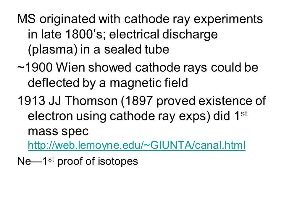 MS originated with cathode ray experiments in late 1800's; electrical discharge (plasma) in a sealed tube ~1900 Wien showed cathode rays could be deflected by a magnetic field 1913 JJ Thomson (1897 proved existence of electron using cathode ray exps) did 1 st mass spec http://web.lemoyne.edu/~GIUNTA/canal.html http://web.lemoyne.edu/~GIUNTA/canal.html Ne—1 st proof of isotopes