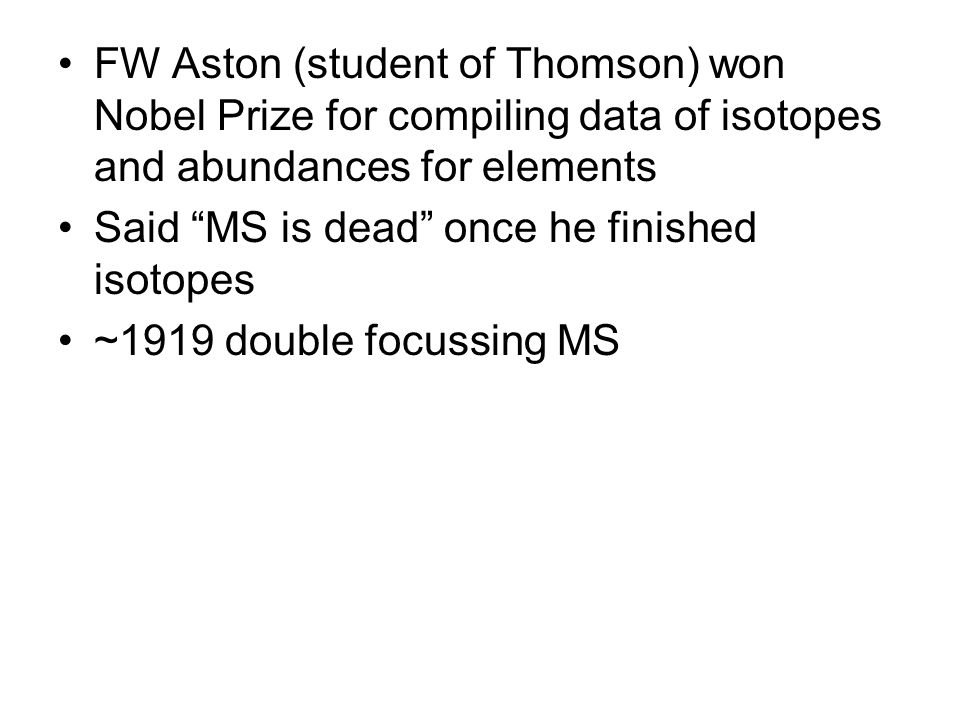 FW Aston (student of Thomson) won Nobel Prize for compiling data of isotopes and abundances for elements Said MS is dead once he finished isotopes ~1919 double focussing MS