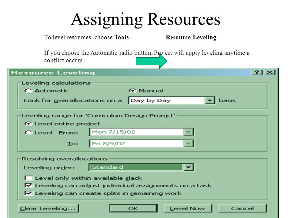 Assigning Resources To level resources, choose Tools Resource Leveling If you choose the Automatic radio button, Project will apply leveling anytime a