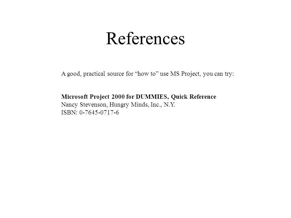 References A good, practical source for how to use MS Project, you can try: Microsoft Project 2000 for DUMMIES, Quick Reference Nancy Stevenson, Hungry Minds, Inc., N.Y.