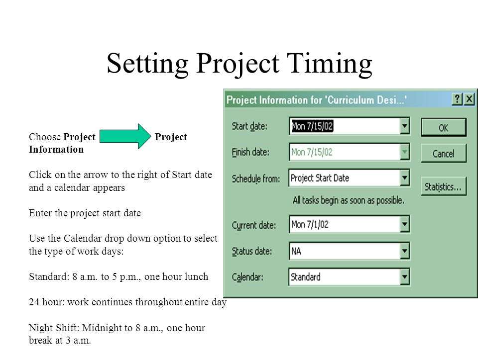 Setting Project Timing Choose Project Project Information Click on the arrow to the right of Start date and a calendar appears Enter the project start date Use the Calendar drop down option to select the type of work days: Standard: 8 a.m.