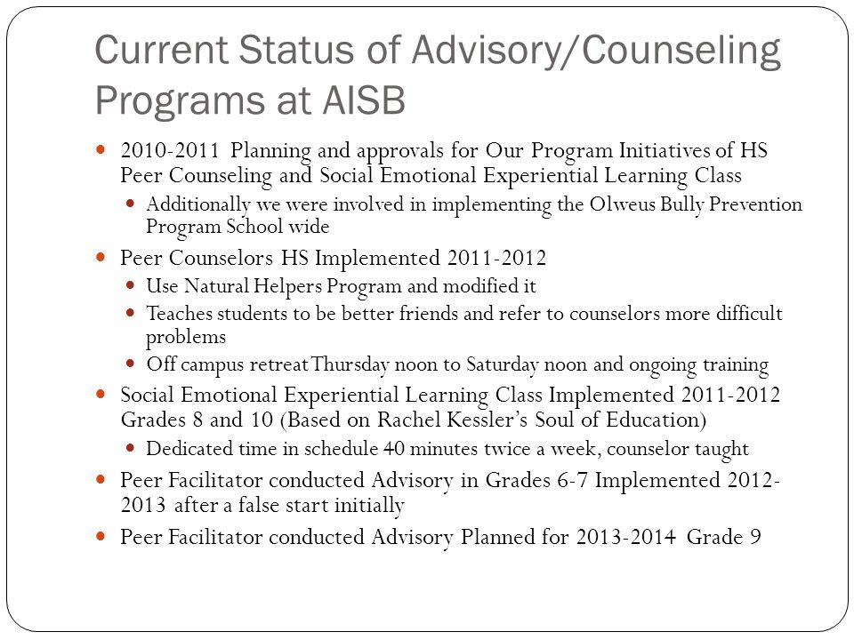 Current Status of Advisory/Counseling Programs at AISB 2010-2011 Planning and approvals for Our Program Initiatives of HS Peer Counseling and Social Emotional Experiential Learning Class Additionally we were involved in implementing the Olweus Bully Prevention Program School wide Peer Counselors HS Implemented 2011-2012 Use Natural Helpers Program and modified it Teaches students to be better friends and refer to counselors more difficult problems Off campus retreat Thursday noon to Saturday noon and ongoing training Social Emotional Experiential Learning Class Implemented 2011-2012 Grades 8 and 10 (Based on Rachel Kessler's Soul of Education) Dedicated time in schedule 40 minutes twice a week, counselor taught Peer Facilitator conducted Advisory in Grades 6-7 Implemented 2012- 2013 after a false start initially Peer Facilitator conducted Advisory Planned for 2013-2014 Grade 9