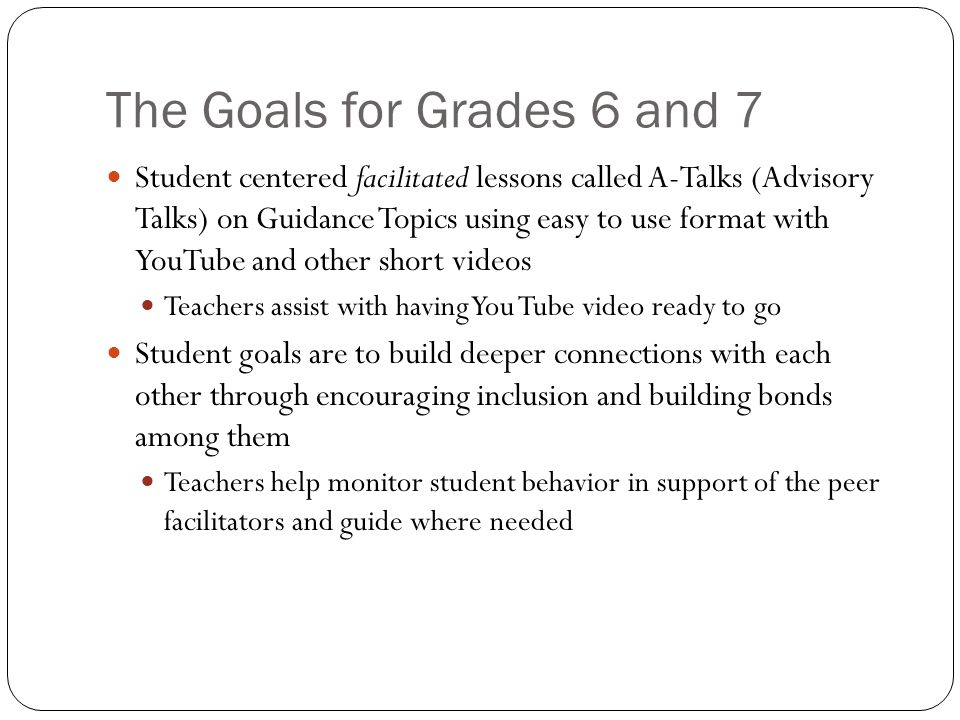 The Goals for Grades 6 and 7 Student centered facilitated lessons called A-Talks (Advisory Talks) on Guidance Topics using easy to use format with YouTube and other short videos Teachers assist with having You Tube video ready to go Student goals are to build deeper connections with each other through encouraging inclusion and building bonds among them Teachers help monitor student behavior in support of the peer facilitators and guide where needed