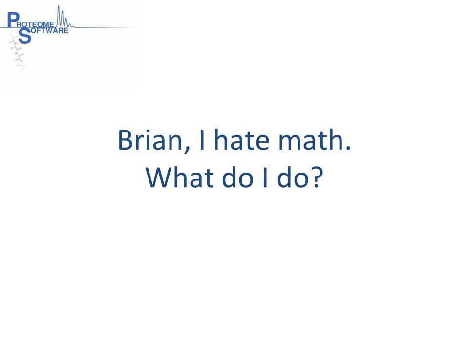 Brian, I hate math. What do I do
