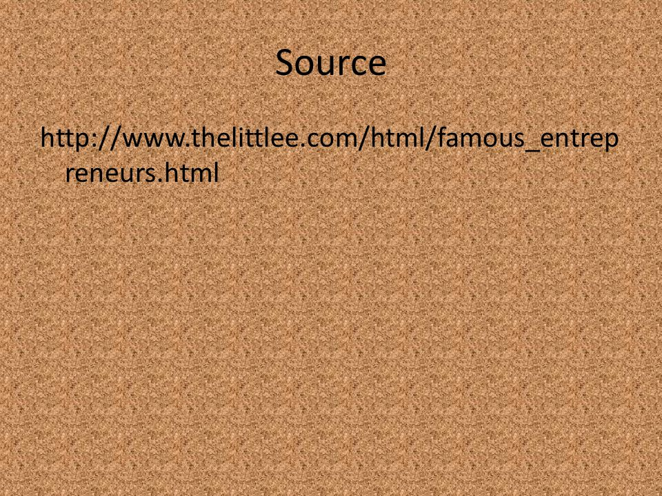 Source http://www.thelittlee.com/html/famous_entrep reneurs.html