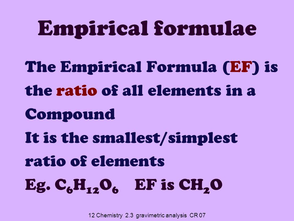 12 Chemistry 2.3 gravimetric analysis CR 07 You can work out what an unknown substance is by Calculating %age composition of each element and then working out the Empirical Formula