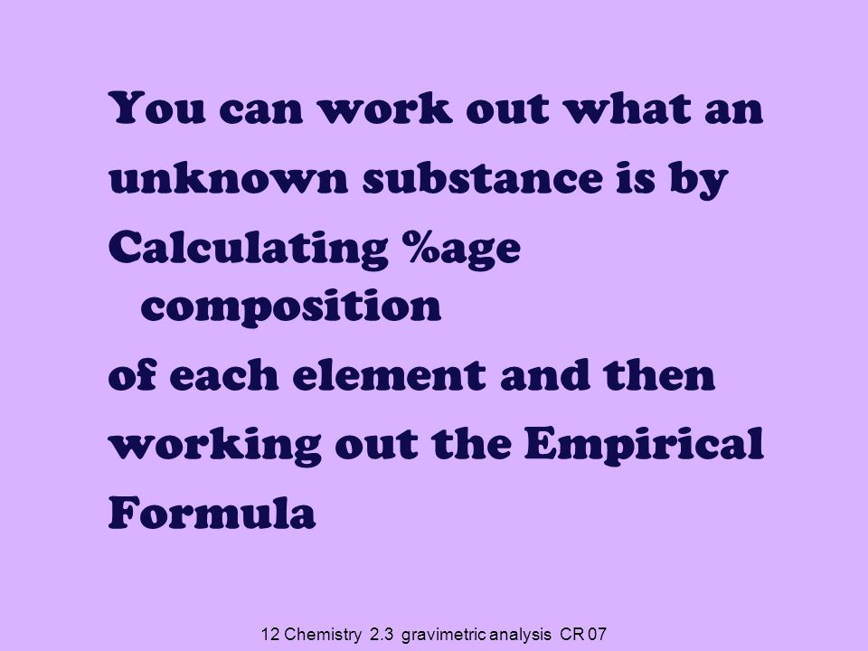 12 Chemistry 2.3 gravimetric analysis CR 07 %age comp  EF 1.Assume 100g of sample so %age of each element is number of g of each element 2.Calculate number of moles for each element 3.Simplify the ratio of moles of each element (divide by smallest number)