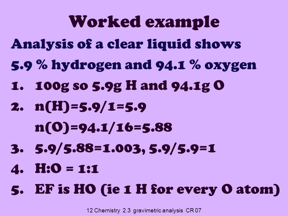 12 Chemistry 2.3 gravimetric analysis CR 07 Worked example Analysis of a clear liquid shows 5.9 % hydrogen and 94.1 % oxygen 1.100g so 5.9g H and 94.1g O 2.n(H)=5.9/1=5.9 n(O)=94.1/16=5.88 3.5.9/5.88=1.003, 5.9/5.9=1 4.H:O = 1:1 5.EF is HO (ie 1 H for every O atom)