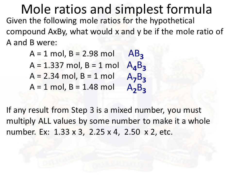 Mole ratios and simplest formula Given the following mole ratios for the hypothetical compound AxBy, what would x and y be if the mole ratio of A and B were: A = 1 mol, B = 2.98 mol A = 1.337 mol, B = 1 mol A = 2.34 mol, B = 1 mol A = 1 mol, B = 1.48 mol AB 3 A4B3A4B3 A7B3A7B3 A2B3A2B3 If any result from Step 3 is a mixed number, you must multiply ALL values by some number to make it a whole number.