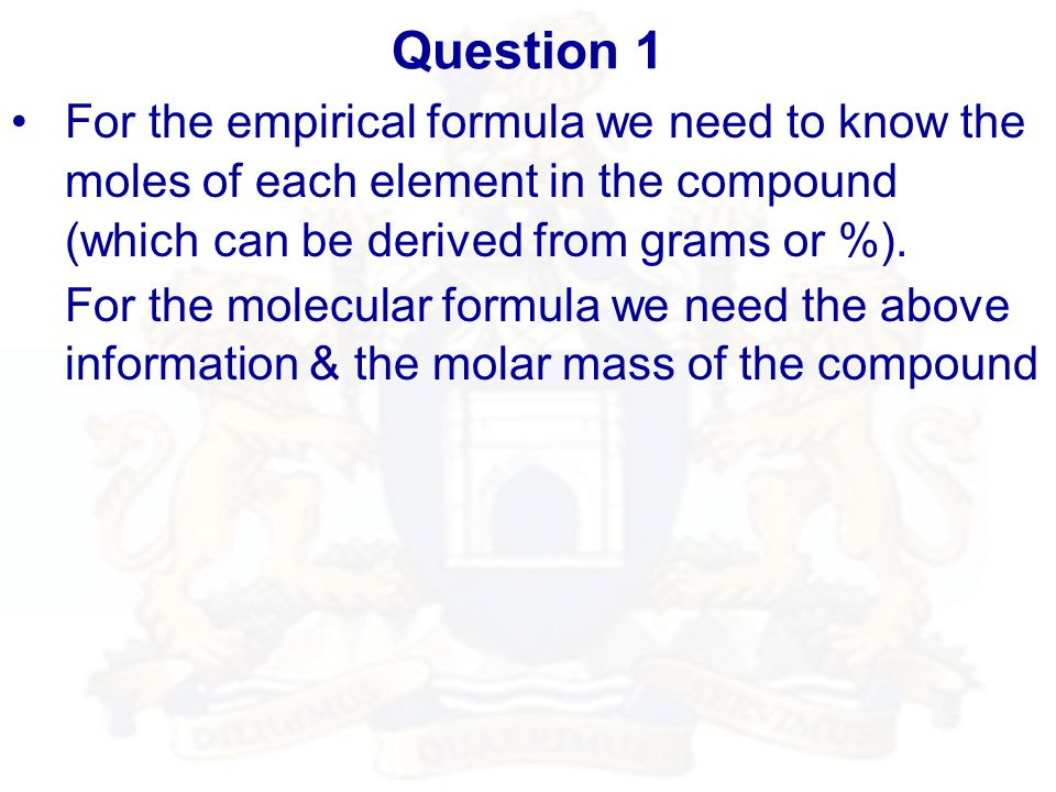 Question 1 For the empirical formula we need to know the moles of each element in the compound (which can be derived from grams or %).