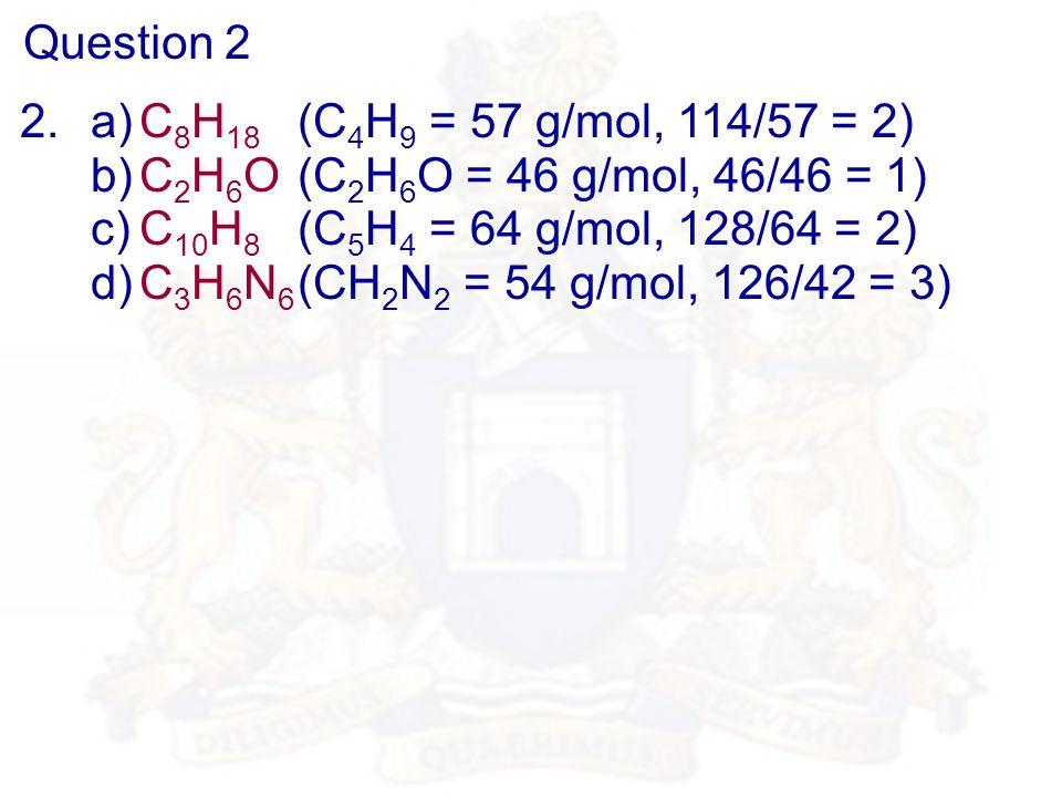 Question 2 2.a)C 8 H 18 (C 4 H 9 = 57 g/mol, 114/57 = 2) b)C 2 H 6 O (C 2 H 6 O = 46 g/mol, 46/46 = 1) c)C 10 H 8 (C 5 H 4 = 64 g/mol, 128/64 = 2) d)C 3 H 6 N 6 (CH 2 N 2 = 54 g/mol, 126/42 = 3)