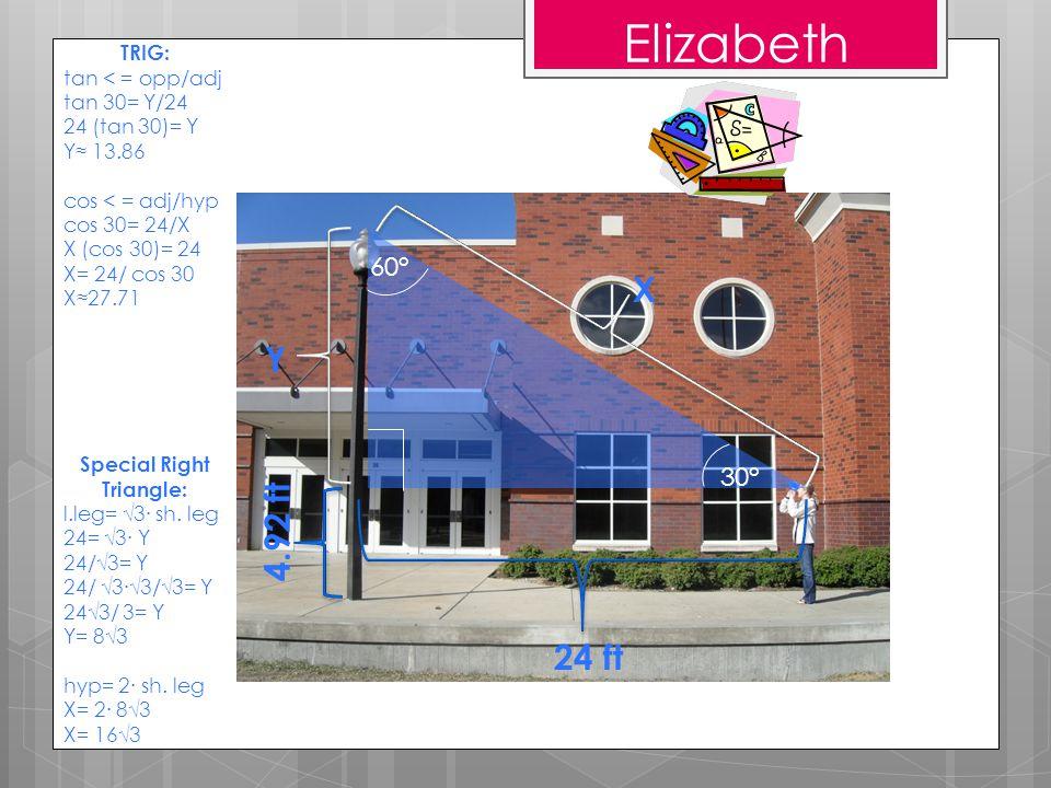 Elizabeth 30° 60° 4.92 ft 24 ft X Y TRIG: tan < = opp/adj tan 30= Y/24 24 (tan 30)= Y Y≈ 13.86 cos < = adj/hyp cos 30= 24/X X (cos 30)= 24 X= 24/ cos 30 X≈27.71 Special Right Triangle: l.leg= √3∙ sh.
