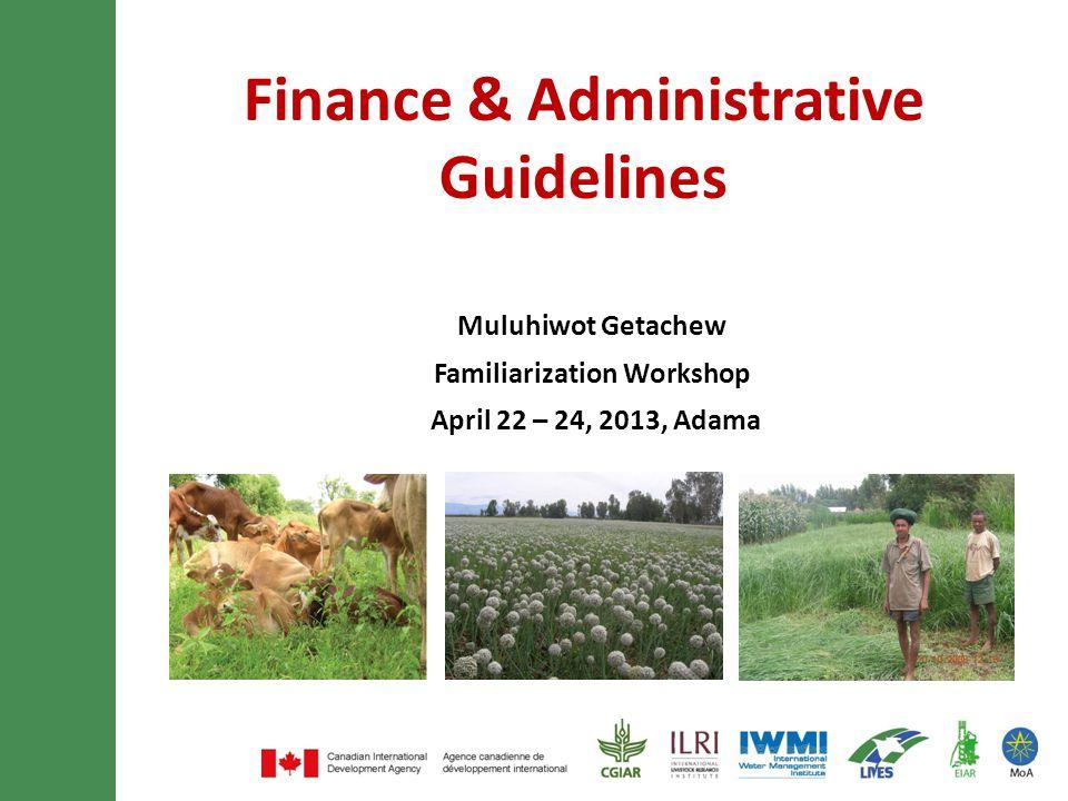 Finance & Administrative Guidelines Muluhiwot Getachew Familiarization Workshop April 22 – 24, 2013, Adama