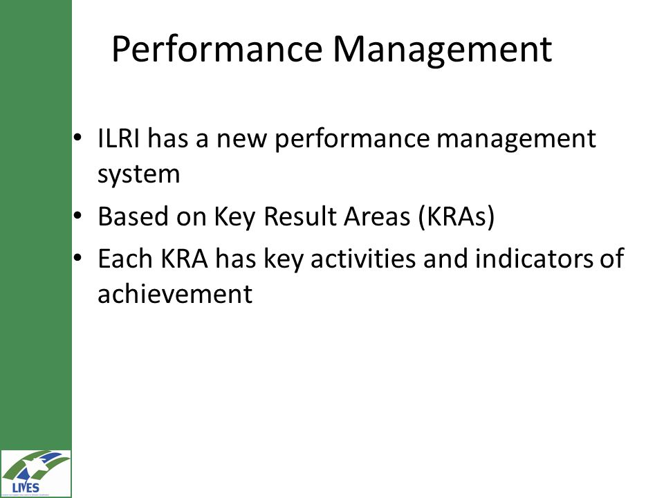 Performance Management ILRI has a new performance management system Based on Key Result Areas (KRAs) Each KRA has key activities and indicators of achievement