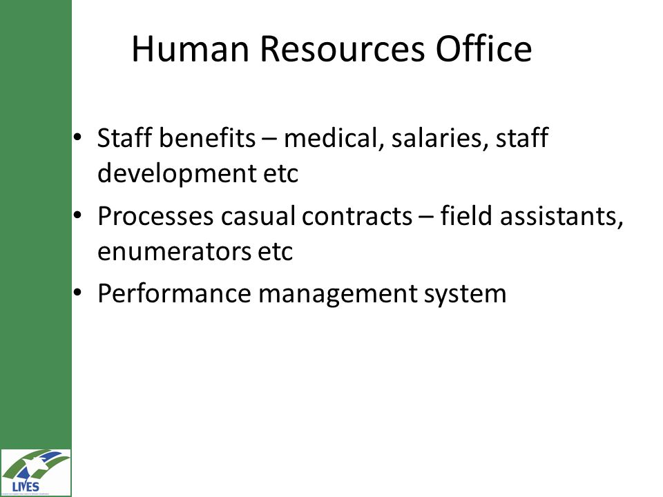 Human Resources Office Staff benefits – medical, salaries, staff development etc Processes casual contracts – field assistants, enumerators etc Performance management system