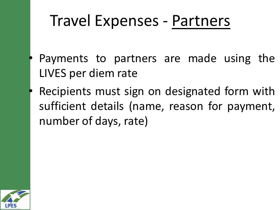 Travel Expenses - Partners Payments to partners are made using the LIVES per diem rate Recipients must sign on designated form with sufficient details (name, reason for payment, number of days, rate)