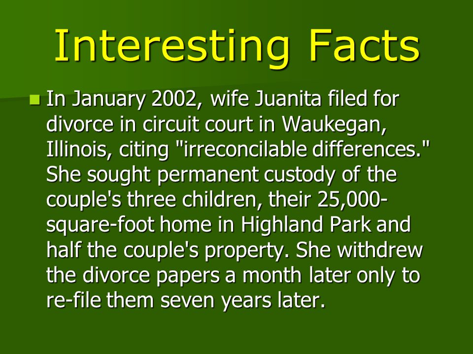 Interesting Facts In January 2002, wife Juanita filed for divorce in circuit court in Waukegan, Illinois, citing