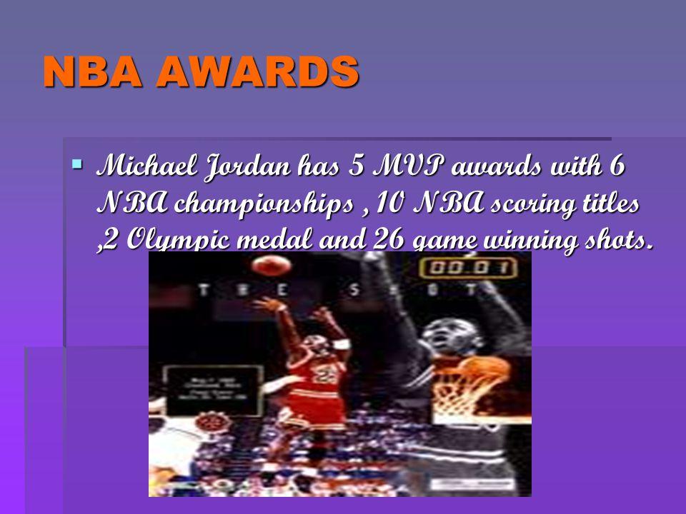 NBA AWARDS  Michael Jordan has 5 MVP awards with 6 NBA championships, 10 NBA scoring titles,2 Olympic medal and 26 game winning shots.